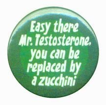 easy there mr testosterone you can be replaced by a zucchini